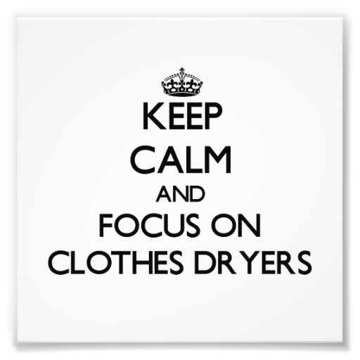 Keep Calm and focus on Clothes Dryers Photo Art