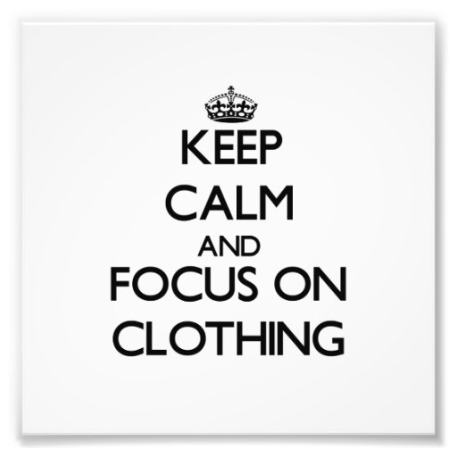 Keep Calm and focus on Clothing Photographic Print