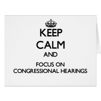 Keep Calm and focus on Congressional Hearings Greeting Cards