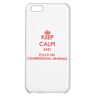 Keep Calm and focus on Congressional Hearings Case For iPhone 5C