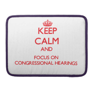 Keep Calm and focus on Congressional Hearings Sleeve For MacBooks