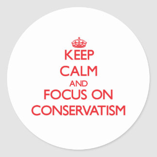 Keep Calm and focus on Conservatism Round Stickers