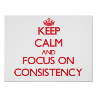 Keep Calm and focus on Consistency Print