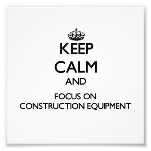 Keep Calm and focus on Construction Equipment Photograph