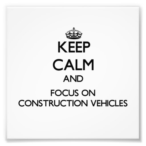 Keep Calm and focus on Construction Vehicles Art Photo