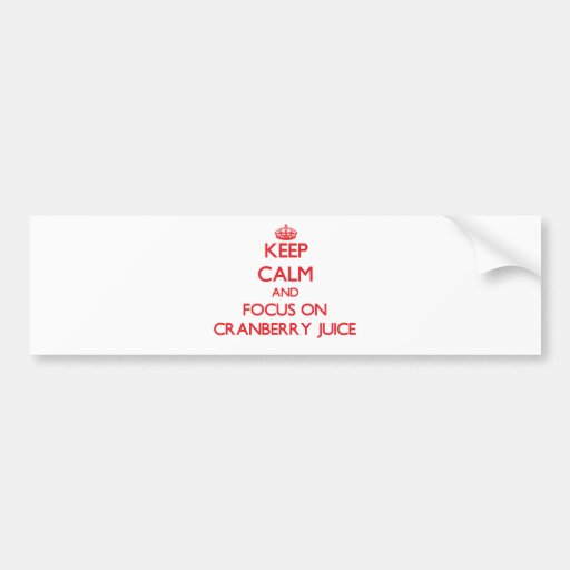 Keep Calm and focus on Cranberry Juice Bumper Stickers