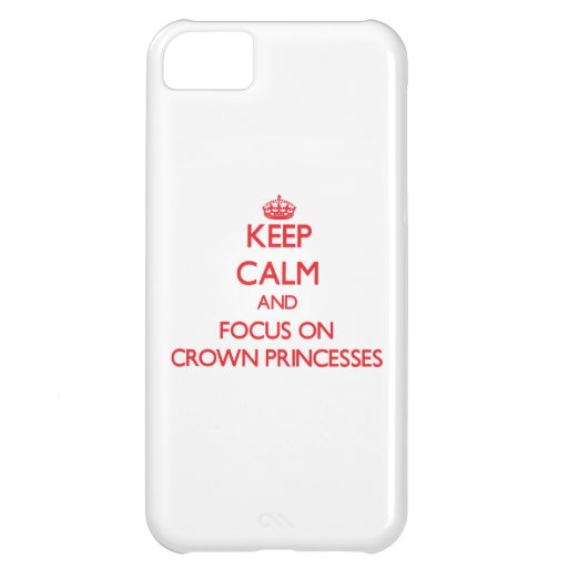 Keep Calm and focus on Crown Princesses Cover For iPhone 5C