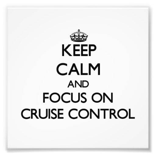 Keep Calm and focus on Cruise Control Art Photo