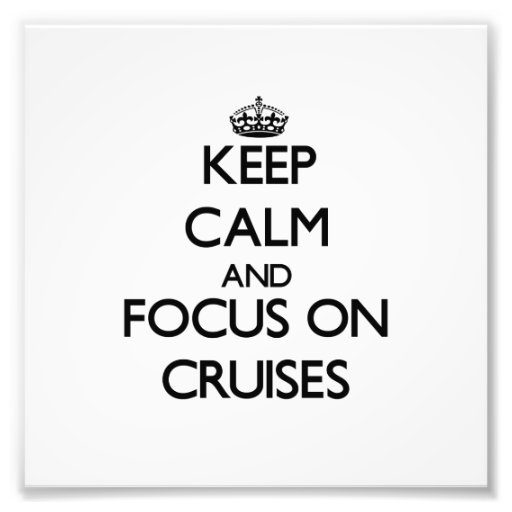 Keep Calm and focus on Cruises Photo Art