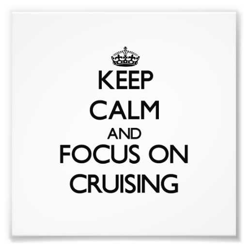 Keep Calm and focus on Cruising Art Photo