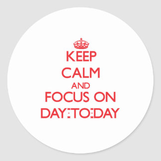 Keep Calm and focus on Day-To-Day Round Stickers