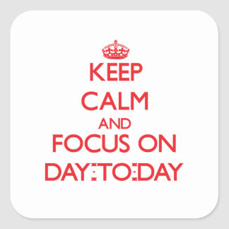 Keep Calm and focus on Day-To-Day Square Stickers