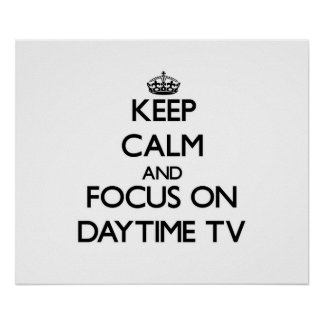 Keep Calm and focus on Daytime Tv Posters