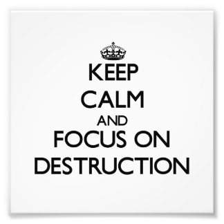 Keep Calm and focus on Destruction Photograph