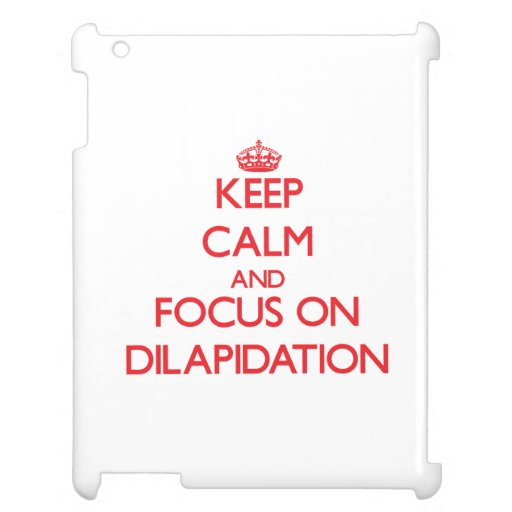 Keep Calm and focus on Dilapidation Cover For The iPad 2 3 4