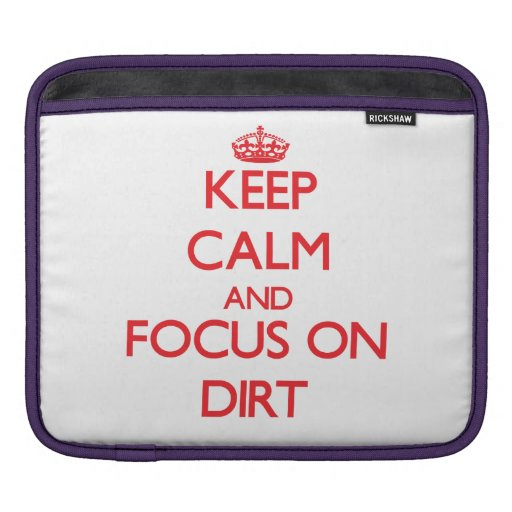 Keep Calm and focus on Dirt Sleeves For iPads