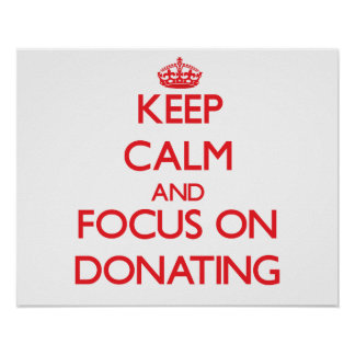 Keep Calm and focus on Donating Poster