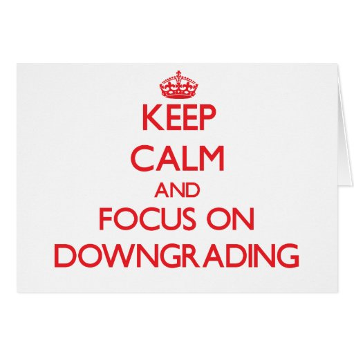 Keep Calm and focus on Downgrading Cards