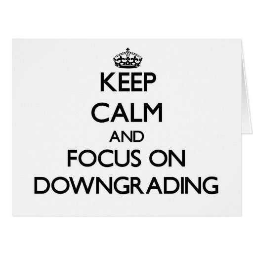 Keep Calm and focus on Downgrading Greeting Cards