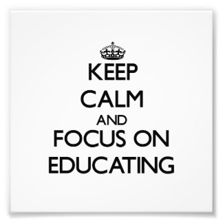 Keep Calm And Focus On Educating Art Photo