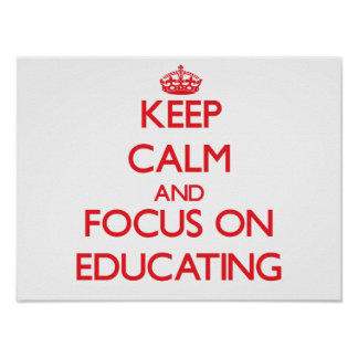 Keep calm and focus on EDUCATING Poster