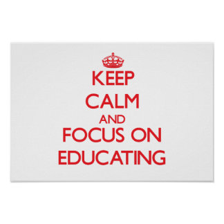 Keep calm and focus on EDUCATING Posters