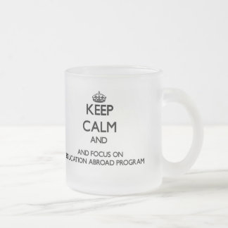 Keep calm and focus on Education Abroad Program Coffee Mugs
