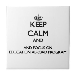 Keep calm and focus on Education Abroad Program Ceramic Tiles