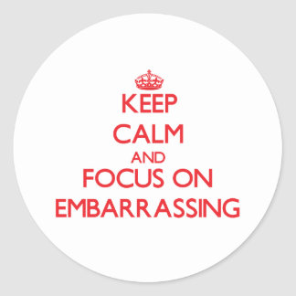 Keep Calm and focus on EMBARRASSING Round Stickers