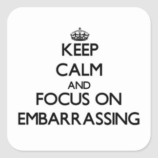 Keep Calm and focus on EMBARRASSING Square Sticker