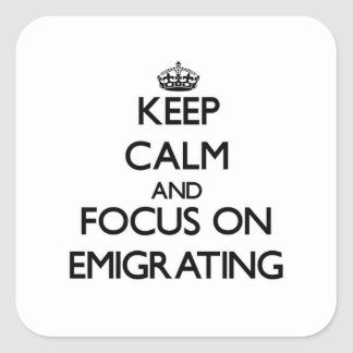 Keep Calm and focus on EMIGRATING Square Sticker