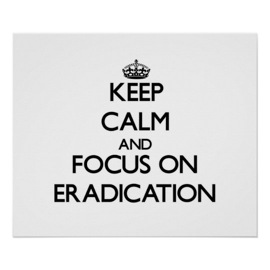 Keep Calm and focus on ERADICATION Poster