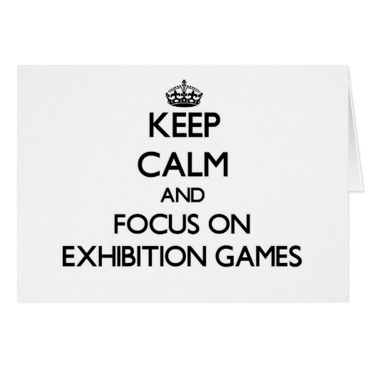 Keep Calm and focus on EXHIBITION GAMES Greeting Card