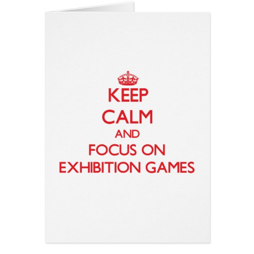 Keep Calm and focus on EXHIBITION GAMES Card