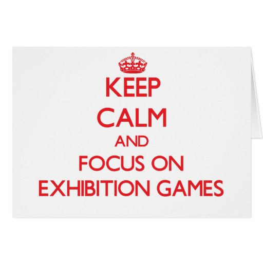Keep Calm and focus on EXHIBITION GAMES Greeting Cards