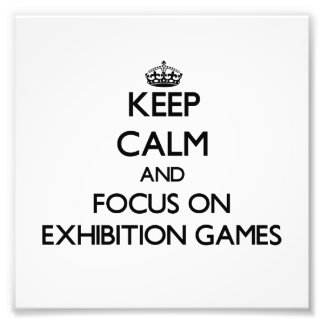 Keep Calm and focus on EXHIBITION GAMES Photo Art