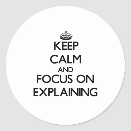 Keep Calm and focus on EXPLAINING Sticker