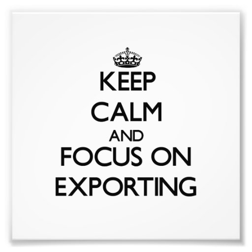 Keep Calm and focus on EXPORTING Photo