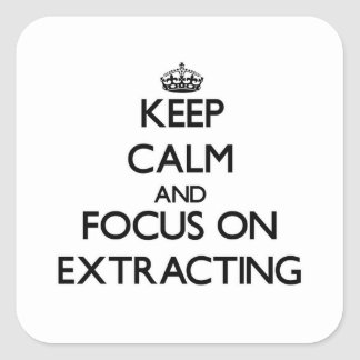 Keep Calm and focus on EXTRACTING Square Sticker