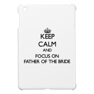 Keep Calm and focus on Father Of The Bride Case For The iPad Mini