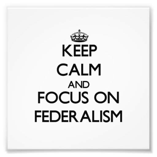 Keep Calm and focus on Federalism Art Photo