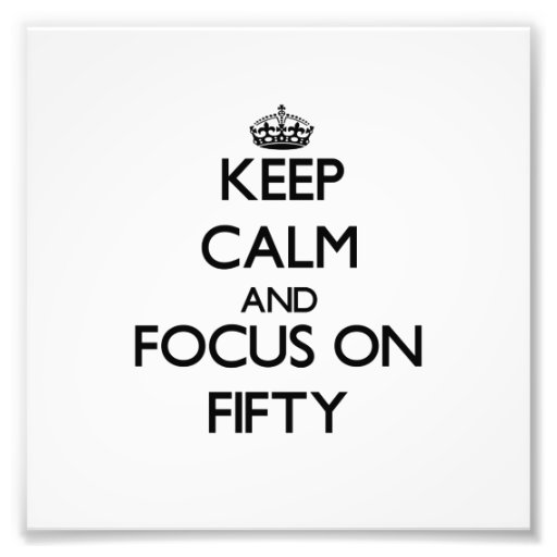 Keep Calm and focus on Fifty Art Photo