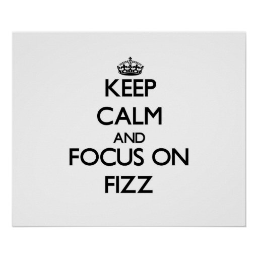 Keep Calm and focus on Fizz Posters