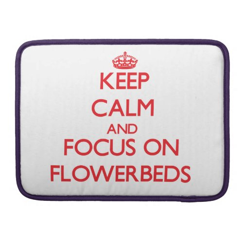 Keep Calm and focus on Flowerbeds Sleeve For MacBooks