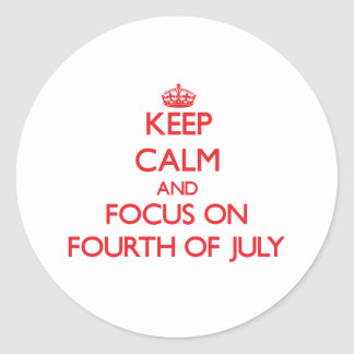 Keep Calm and focus on Fourth Of July Round Stickers