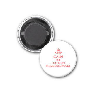Keep Calm and focus on Freeze Dried Foods Magnet
