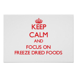 Keep Calm and focus on Freeze Dried Foods Posters