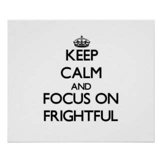 Keep Calm and focus on Frightful Posters