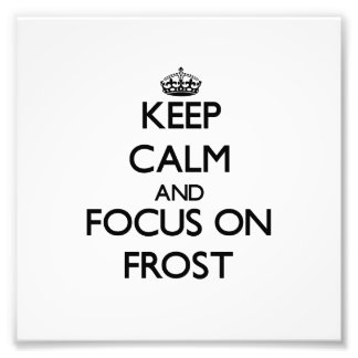 Keep Calm and focus on Frost Photo Art
