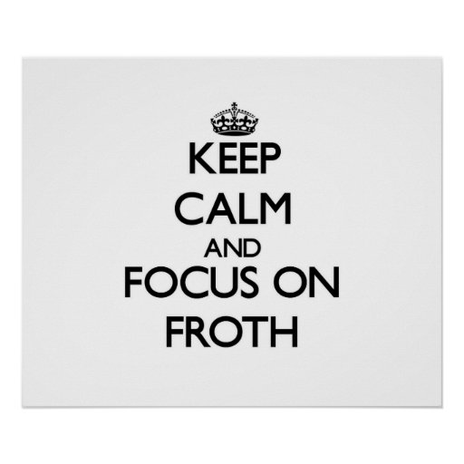 Keep Calm and focus on Froth Print